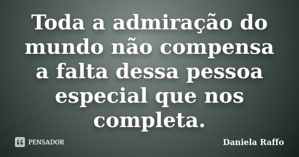 Toda a admiração do mundo não compensa a falta dessa pessoa especial que nos completa.... Frase de Daniela Raffo.
