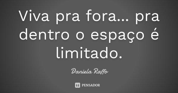 Viva pra fora... pra dentro o espaço é limitado.... Frase de Daniela Raffo.