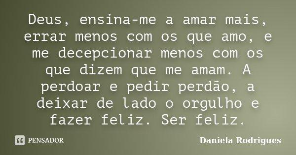 Deus, ensina-me a amar mais, errar menos com os que amo, e me decepcionar menos com os que dizem que me amam. A perdoar e pedir perdão, a deixar de lado o orgul... Frase de Daniela Rodrigues.