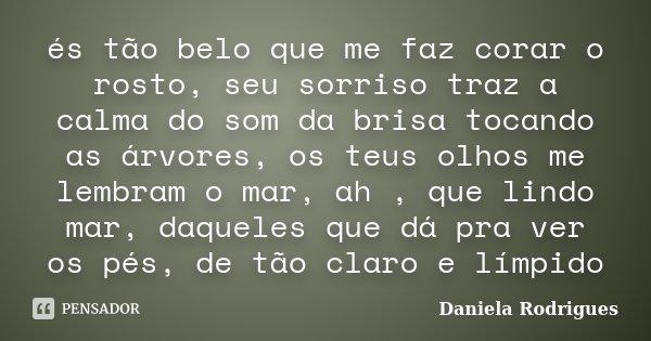 és tão belo que me faz corar o rosto, seu sorriso traz a calma do som da brisa tocando as árvores, os teus olhos me lembram o mar, ah , que lindo mar, daqueles ... Frase de Daniela Rodrigues.
