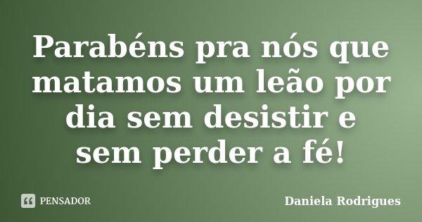 Parabéns pra nós que matamos um leão por dia sem desistir e sem perder a fé!... Frase de Daniela Rodrigues.