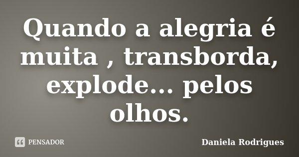 Quando a alegria é muita , transborda, explode... pelos olhos.... Frase de Daniela Rodrigues.