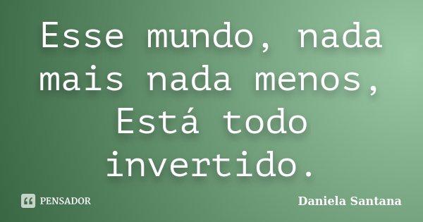Esse mundo, nada mais nada menos, Está todo invertido.... Frase de Daniela Santana.