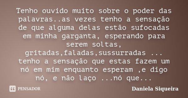 Tenho ouvido muito sobre o poder das palavras..as vezes tenho a sensação de que alguma delas estão sufocadas em minha garganta, esperando para serem soltas, gri... Frase de Daniela Siqueira.