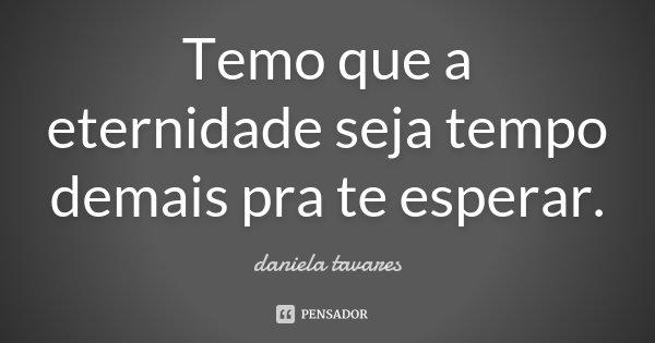 Temo que a eternidade seja tempo demais pra te esperar.... Frase de Daniela Tavares.