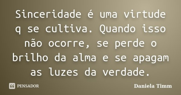 Sinceridade é uma virtude q se cultiva. Quando isso não ocorre, se perde o brilho da alma e se apagam as luzes da verdade.... Frase de Daniela Timm.