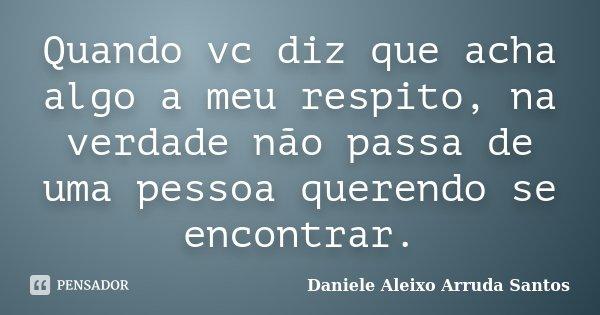 Quando vc diz que acha algo a meu respito, na verdade não passa de uma pessoa querendo se encontrar.... Frase de Daniele Aleixo Arruda Santos.