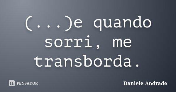 (...)e quando sorri, me transborda.... Frase de Daniele Andrade.
