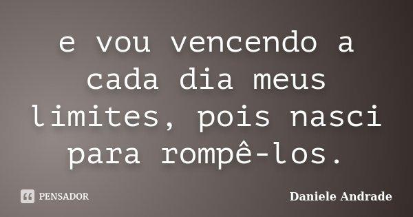 e vou vencendo a cada dia meus limites, pois nasci para rompê-los.... Frase de Daniele Andrade.