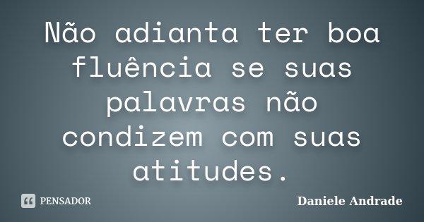 Não adianta ter boa fluência se suas palavras não condizem com suas atitudes.... Frase de Daniele Andrade.