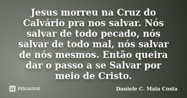 Jesus Morreu Na Cruz Do Calvário Pra Daniele C Maia Costa