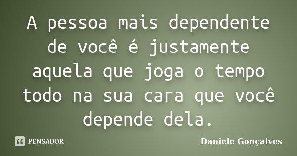 A pessoa mais dependente de você é justamente aquela que joga o tempo todo na sua cara que você depende dela.... Frase de Daniele Gonçalves.
