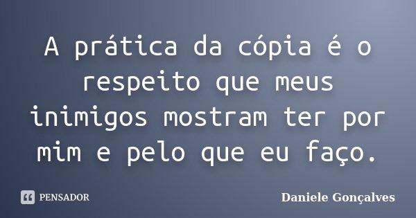 A prática da cópia é o respeito que meus inimigos mostram ter por mim e pelo que eu faço.... Frase de Daniele Gonçalves.