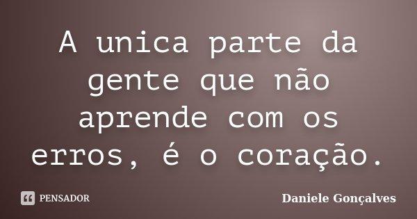 A unica parte da gente que não aprende com os erros, é o coração.... Frase de Daniele Gonçalves.