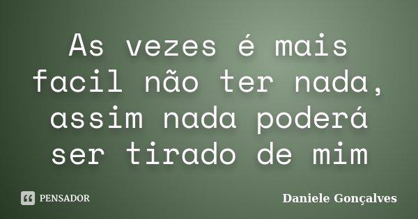 As vezes é mais facil não ter nada, assim nada poderá ser tirado de mim... Frase de Daniele Gonçalves.