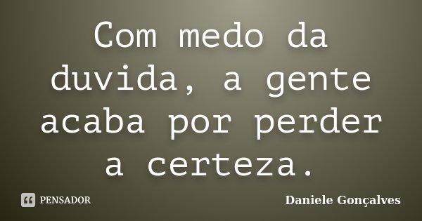 Com medo da duvida, a gente acaba por perder a certeza.... Frase de Daniele Gonçalves.