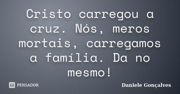 Cristo carregou a cruz. Nós, meros mortais, carregamos a família. Da no mesmo!... Frase de Daniele Gonçalves.