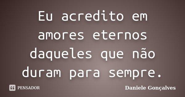 Eu acredito em amores eternos daqueles que não duram para sempre.... Frase de Daniele Gonçalves.