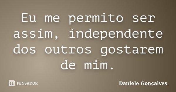 Eu me permito ser assim, independente dos outros gostarem de mim.... Frase de Daniele Gonçalves.