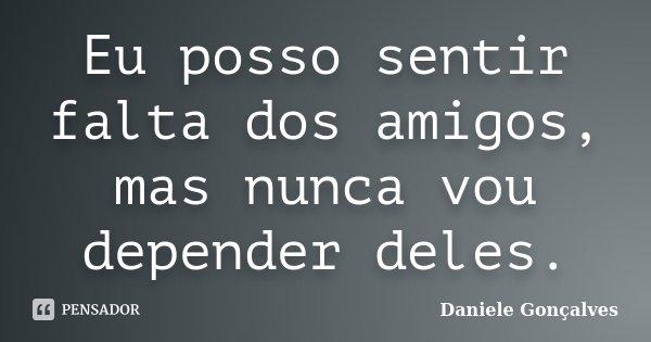 Eu posso sentir falta dos amigos, mas nunca vou depender deles.... Frase de Daniele Gonçalves.