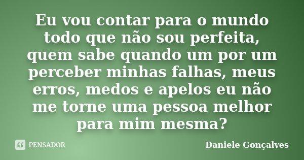 Eu vou contar para o mundo todo que não sou perfeita, quem sabe quando um por um perceber minhas falhas, meus erros, medos e apelos eu não me torne uma pessoa m... Frase de Daniele Gonçalves.