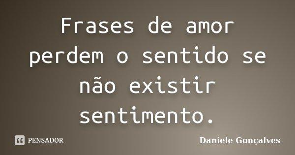 Frases de amor perdem o sentido se não existir sentimento.... Frase de Daniele Gonçalves.