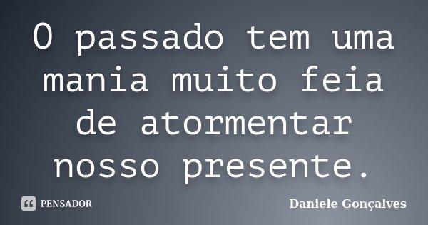 O passado tem uma mania muito feia de atormentar nosso presente.... Frase de Daniele Gonçalves.