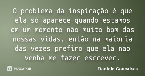 O problema da inspiração é que ela só aparece quando estamos em um momento não muito bom das nossas vidas, então na maioria das vezes prefiro que ela não venha ... Frase de Daniele Gonçalves.