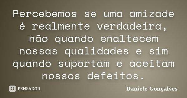 Percebemos se uma amizade é realmente verdadeira, não quando enaltecem nossas qualidades e sim quando suportam e aceitam nossos defeitos.... Frase de Daniele Gonçalves.