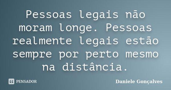 Pessoas legais não moram longe. Pessoas realmente legais estão sempre por perto mesmo na distância.... Frase de Daniele Gonçalves.