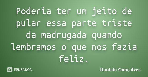 Poderia ter um jeito de pular essa parte triste da madrugada quando lembramos o que nos fazia feliz.... Frase de Daniele Gonçalves.