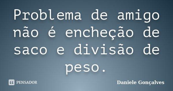 Problema de amigo não é encheção de saco e divisão de peso.... Frase de Daniele Gonçalves.