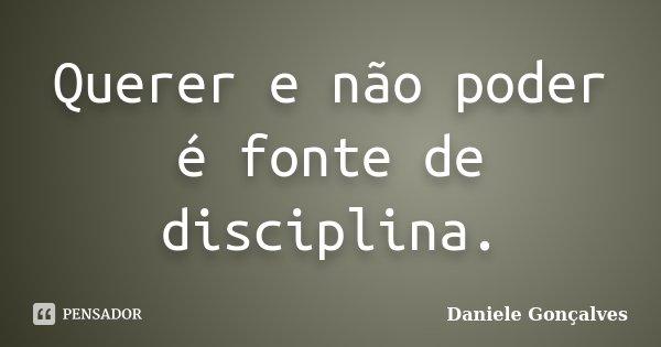 Querer e não poder é fonte de disciplina.... Frase de Daniele Gonçalves.