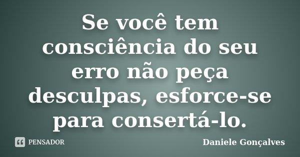 Se você tem consciência do seu erro não peça desculpas, esforce-se para consertá-lo.... Frase de Daniele Gonçalves.