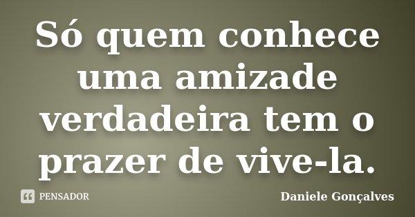 Só quem conhece uma amizade verdadeira tem o prazer de vive-la.... Frase de Daniele Gonçalves.