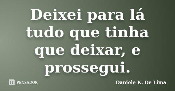 Deixei para lá tudo que tinha que deixar, e prossegui.... Frase de Daniele K. De Lima.