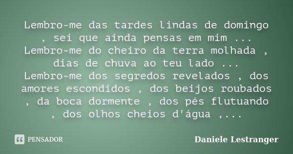 Lembro-me das tardes lindas de domingo , sei que ainda pensas em mim ... Lembro-me do cheiro da terra molhada , dias de chuva ao teu lado ... Lembro-me dos segr... Frase de Daniele Lestranger.