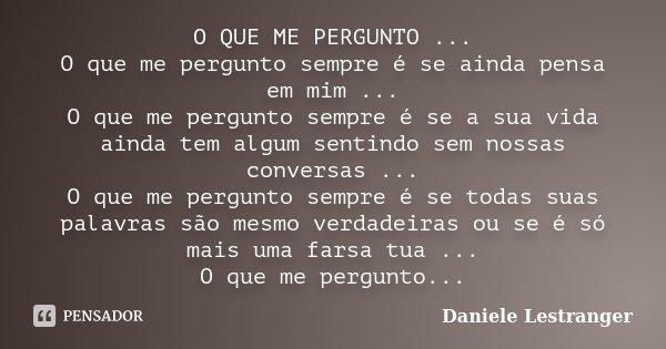O QUE ME PERGUNTO ... O que me pergunto sempre é se ainda pensa em mim ... O que me pergunto sempre é se a sua vida ainda tem algum sentindo sem nossas conversa... Frase de Daniele Lestranger.