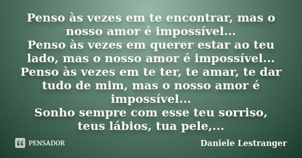 Penso as vezes em te encontrar mas o nosso amor é impossível ... Penso as vezes em querer estar ao teu lado mas o nosso amor é impossível ... Penso as vezes em ... Frase de Daniele Lestranger.