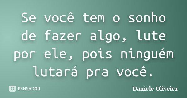 Se você tem o sonho de fazer algo , lute por ele , pois ninguém lutará pra você .... Frase de Daniele Oliveira.