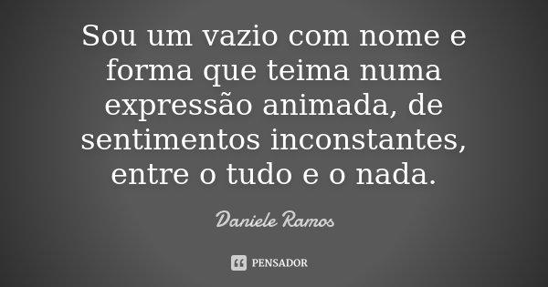 Sou um vazio com nome e forma que teima numa expressão animada, de sentimentos inconstantes, entre o tudo e o nada.... Frase de Daniele Ramos.