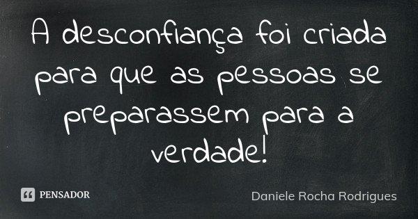 A desconfiança foi criada para que as pessoas se preparassem para a verdade!... Frase de Daniele Rocha Rodrigues.