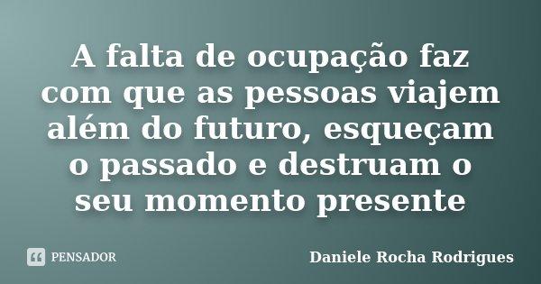A falta de ocupação faz com que as pessoas viajem além do futuro, esqueçam o passado e destruam o seu momento presente... Frase de Daniele Rocha Rodrigues.