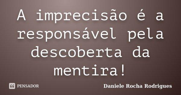 A imprecisão é a responsável pela descoberta da mentira!... Frase de Daniele Rocha Rodrigues.