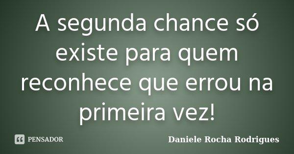 A segunda chance só existe para quem reconhece que errou na primeira vez!... Frase de Daniele Rocha Rodrigues.