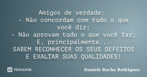 Amigos de verdade: - Não concordam com tudo o que você diz; - Não aprovam tudo o que você faz; E, principalmente... SABEM RECONHECER OS SEUS DEFEITOS E EXALTAR ... Frase de Daniele Rocha Rodrigues.