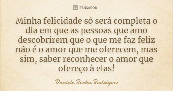 Minha felicidade só será completa o dia em que as pessoas que amo descobrirem que o que me faz feliz não é o amor que me oferecem, mas sim, saber reconhecer o a... Frase de Daniele Rocha Rodrigues.