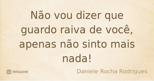 Não vou dizer que guardo raiva de você, apenas não sinto mais nada!... Frase de Daniele Rocha Rodrigues.