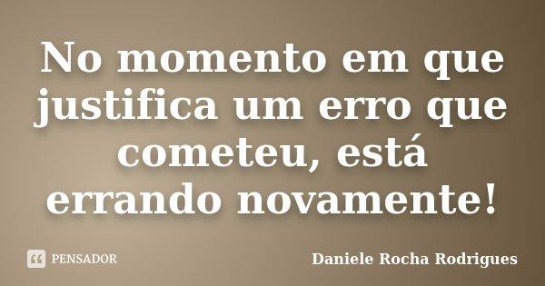 No momento em que justifica um erro que cometeu, está errando novamente!... Frase de Daniele Rocha Rodrigues.