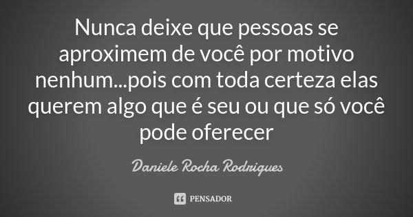 Nunca deixe que pessoas se aproximem de você por motivo nenhum...pois com toda certeza elas querem algo que é seu ou que só você pode oferecer... Frase de Daniele Rocha Rodrigues.